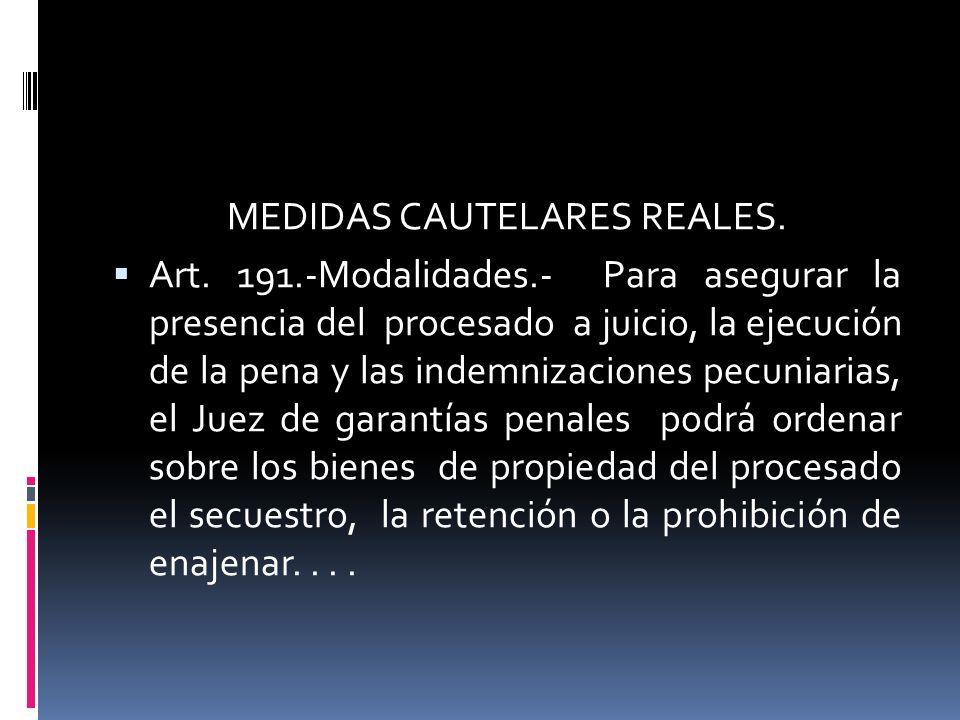 MEDIDAS CAUTELARES REALES. Art. 191.-Modalidades.- Para asegurar la presencia del procesado a juicio, la ejecución de la pena y las indemnizaciones pe