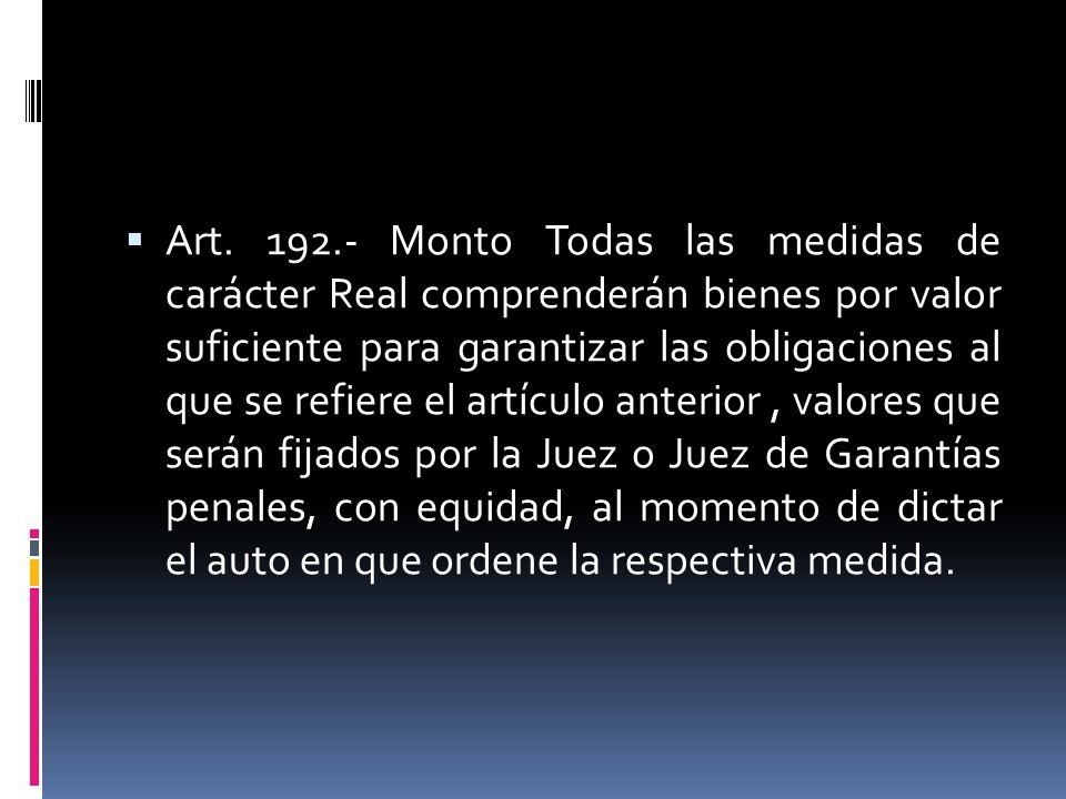 Art. 192.- Monto Todas las medidas de carácter Real comprenderán bienes por valor suficiente para garantizar las obligaciones al que se refiere el art
