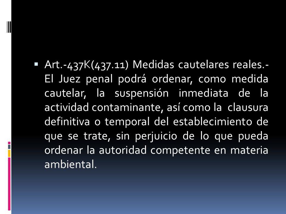 Art.-437K(437.11) Medidas cautelares reales.- El Juez penal podrá ordenar, como medida cautelar, la suspensión inmediata de la actividad contaminante,