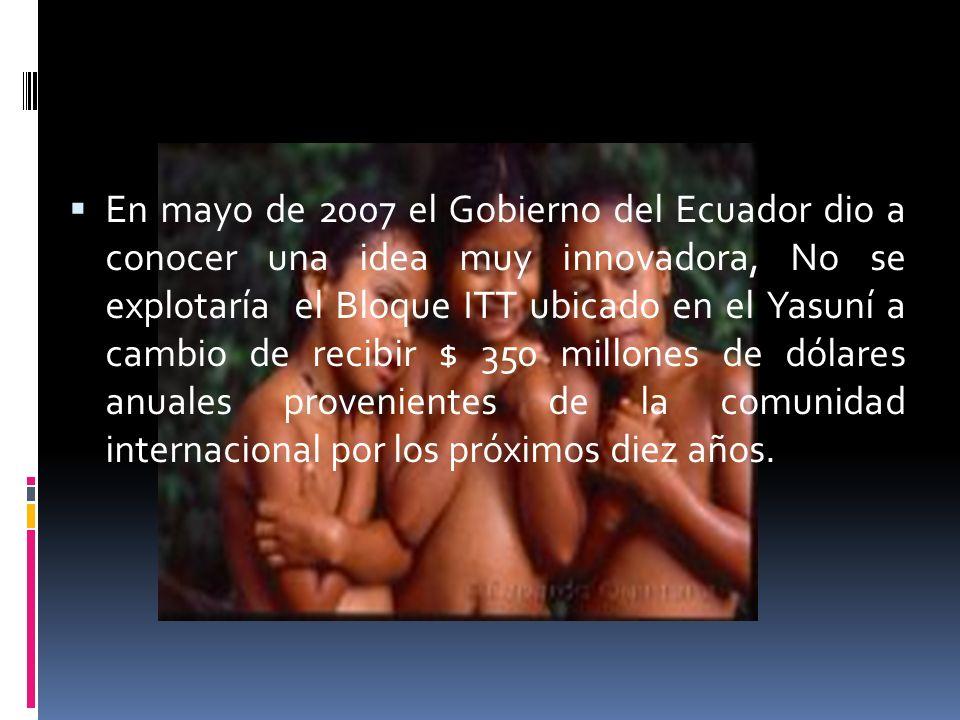 En mayo de 2007 el Gobierno del Ecuador dio a conocer una idea muy innovadora, No se explotaría el Bloque ITT ubicado en el Yasuní a cambio de recibir