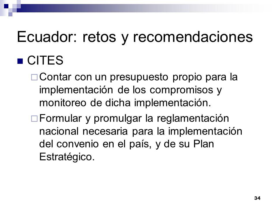 34 Ecuador: retos y recomendaciones CITES Contar con un presupuesto propio para la implementación de los compromisos y monitoreo de dicha implementaci