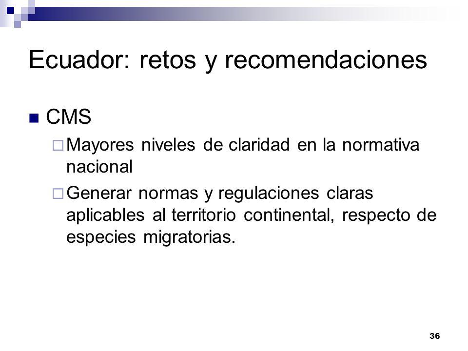 36 Ecuador: retos y recomendaciones CMS Mayores niveles de claridad en la normativa nacional Generar normas y regulaciones claras aplicables al territ