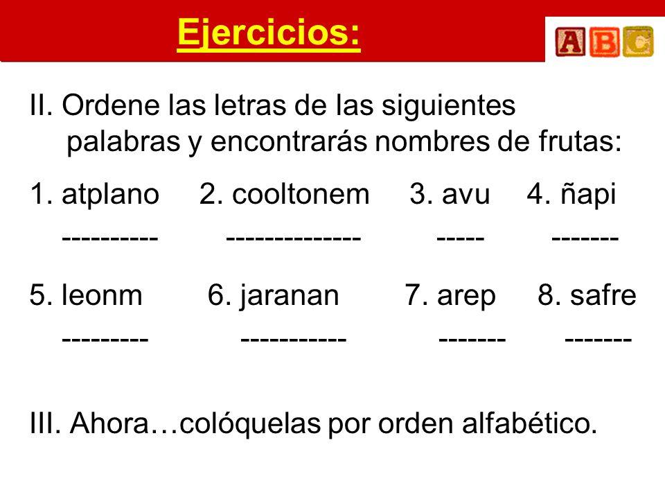 Ejercicios: II. Ordene las letras de las siguientes palabras y encontrarás nombres de frutas: 1. atplano 2. cooltonem 3. avu 4. ñapi ---------- ------