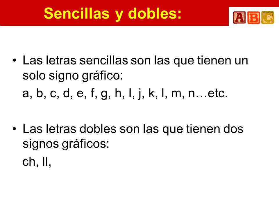 Sencillas y dobles: Las letras sencillas son las que tienen un solo signo gráfico: a, b, c, d, e, f, g, h, I, j, k, l, m, n…etc. Las letras dobles son