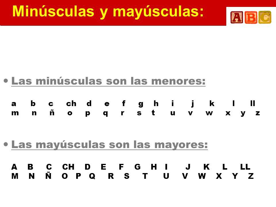Las minúsculas son las menores: ab c ch d e f g h i j k l ll m n ñ o p q r s t u v w x y z Las mayúsculas son las mayores: A B C CH D E F G H I J K L