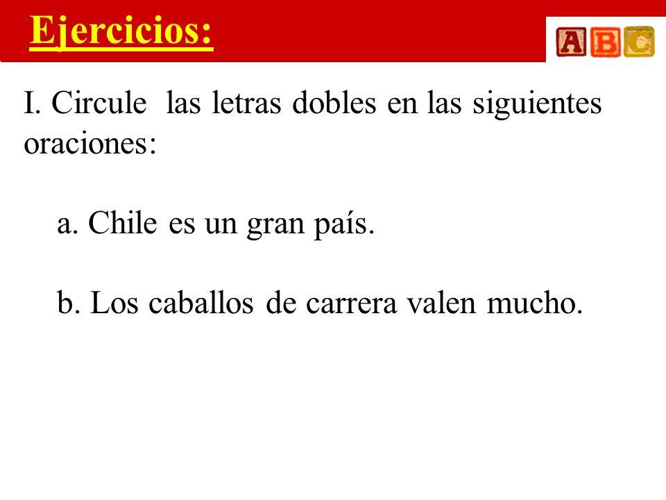 Ejercicios: I. Circule las letras dobles en las siguientes oraciones: a. Chile es un gran país. b. Los caballos de carrera valen mucho.
