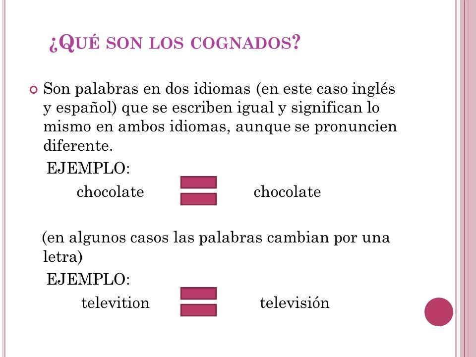 ¿Q UÉ SON LOS COGNADOS ? Son palabras en dos idiomas (en este caso inglés y español) que se escriben igual y significan lo mismo en ambos idiomas, aun