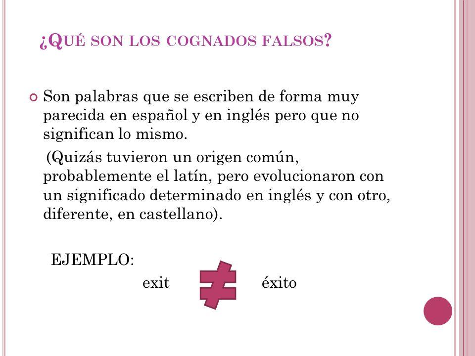 ¿Q UÉ SON LOS COGNADOS FALSOS ? Son palabras que se escriben de forma muy parecida en español y en inglés pero que no significan lo mismo. (Quizás tuv