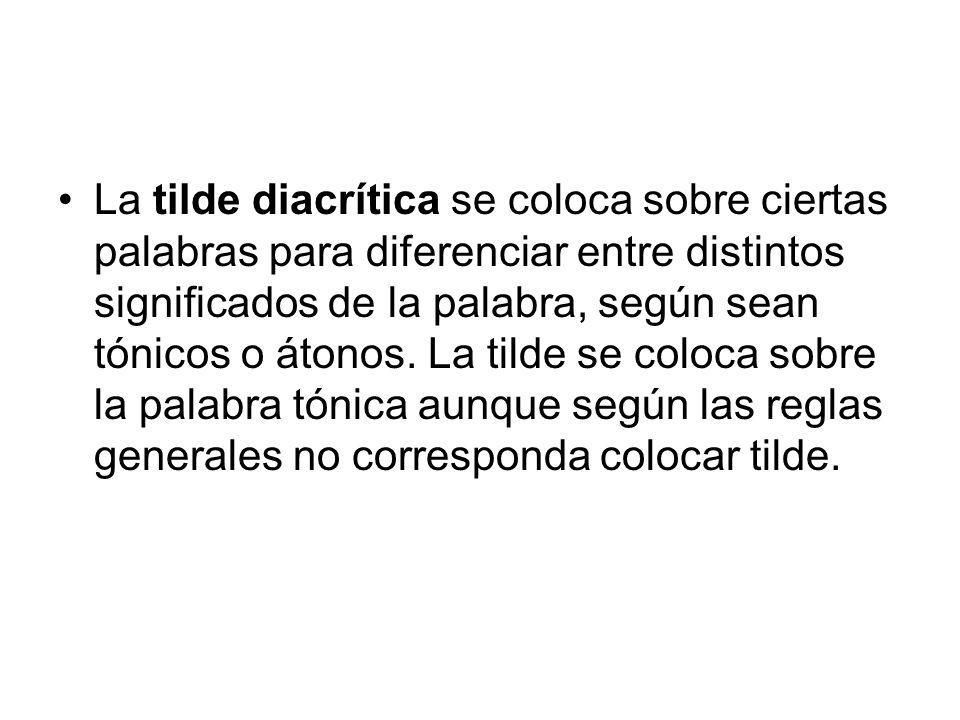 La tilde diacrítica se coloca sobre ciertas palabras para diferenciar entre distintos significados de la palabra, según sean tónicos o átonos. La tild