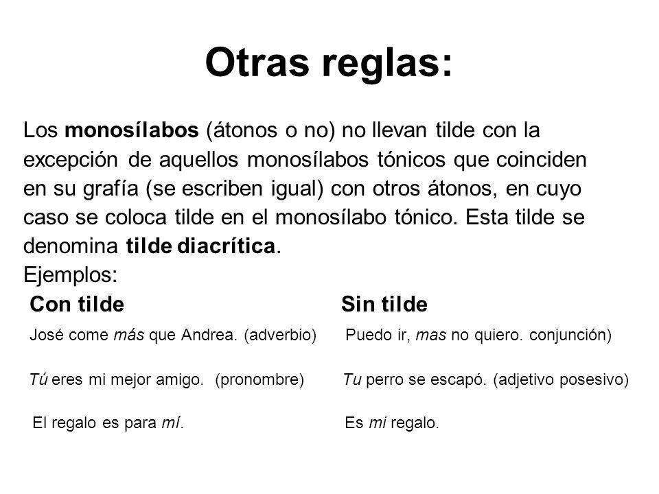 Otras reglas: Los monosílabos (átonos o no) no llevan tilde con la excepción de aquellos monosílabos tónicos que coinciden en su grafía (se escriben i