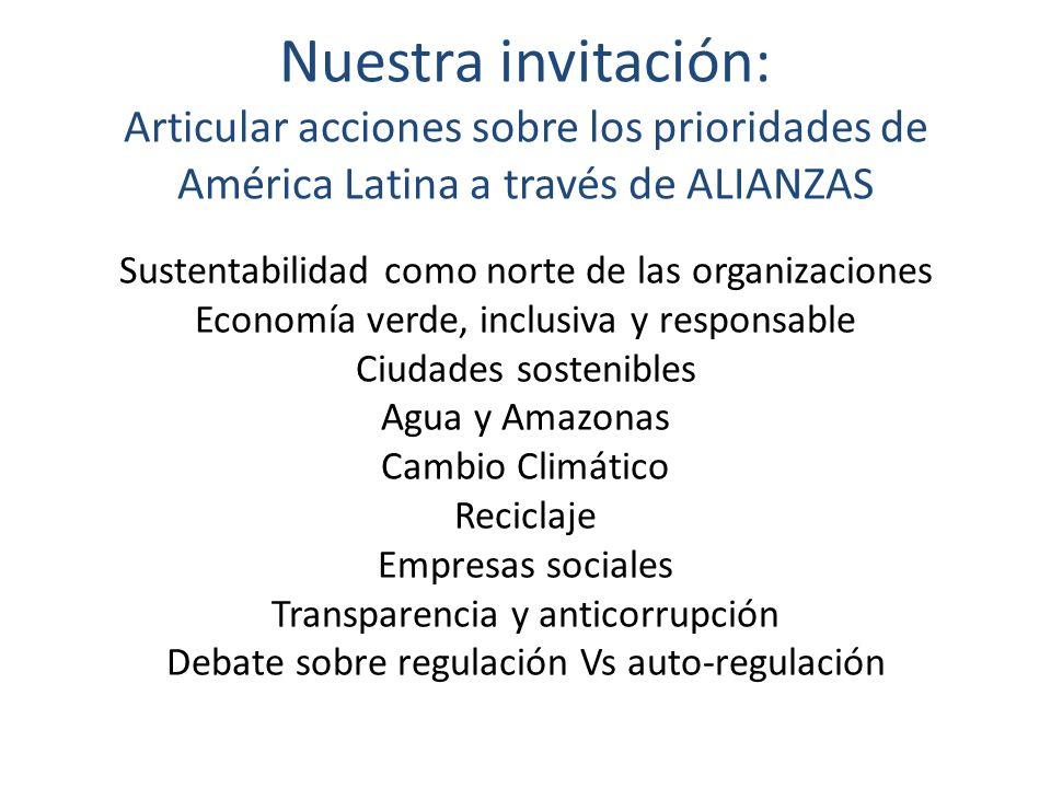 Nuestra invitación: Articular acciones sobre los prioridades de América Latina a través de ALIANZAS Sustentabilidad como norte de las organizaciones Economía verde, inclusiva y responsable Ciudades sostenibles Agua y Amazonas Cambio Climático Reciclaje Empresas sociales Transparencia y anticorrupción Debate sobre regulación Vs auto-regulación