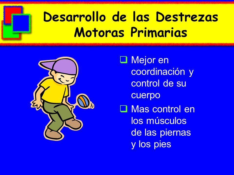 Desarrollo de las Destrezas Motoras Primarias Mejor en coordinación y control de su cuerpo Mas control en los músculos de las piernas y los pies