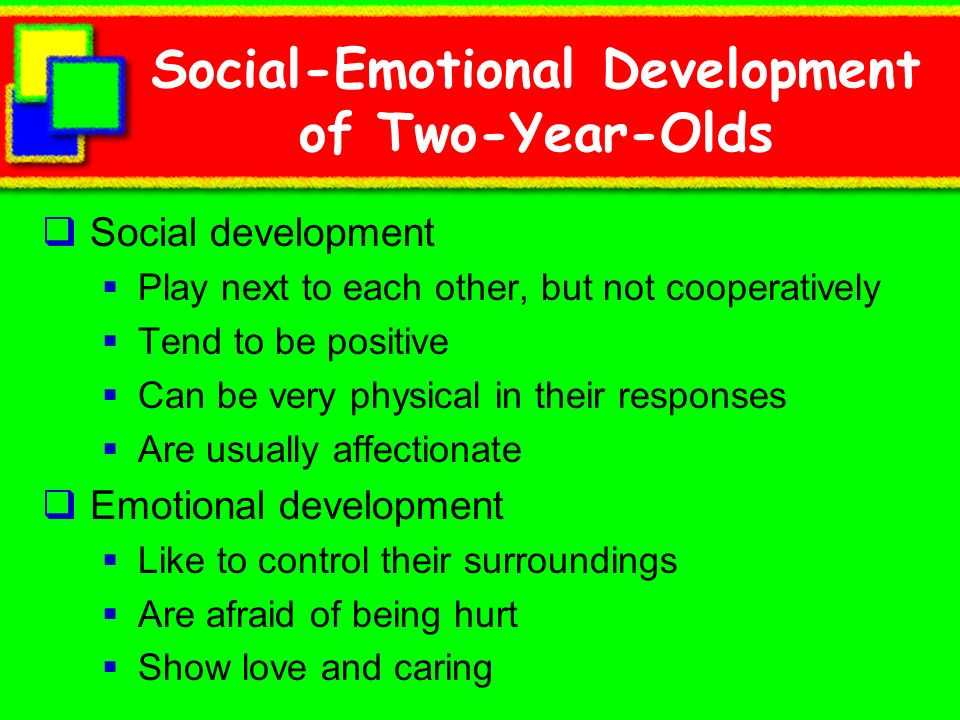 Social-Emotional Development of Two-Year-Olds Social development Play next to each other, but not cooperatively Tend to be positive Can be very physic