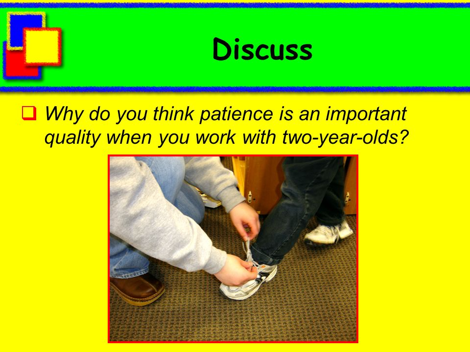 Discuss Why do you think patience is an important quality when you work with two-year-olds?