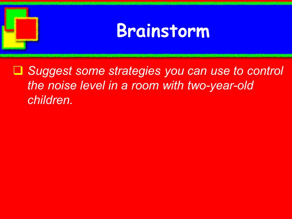 Brainstorm Suggest some strategies you can use to control the noise level in a room with two-year-old children.