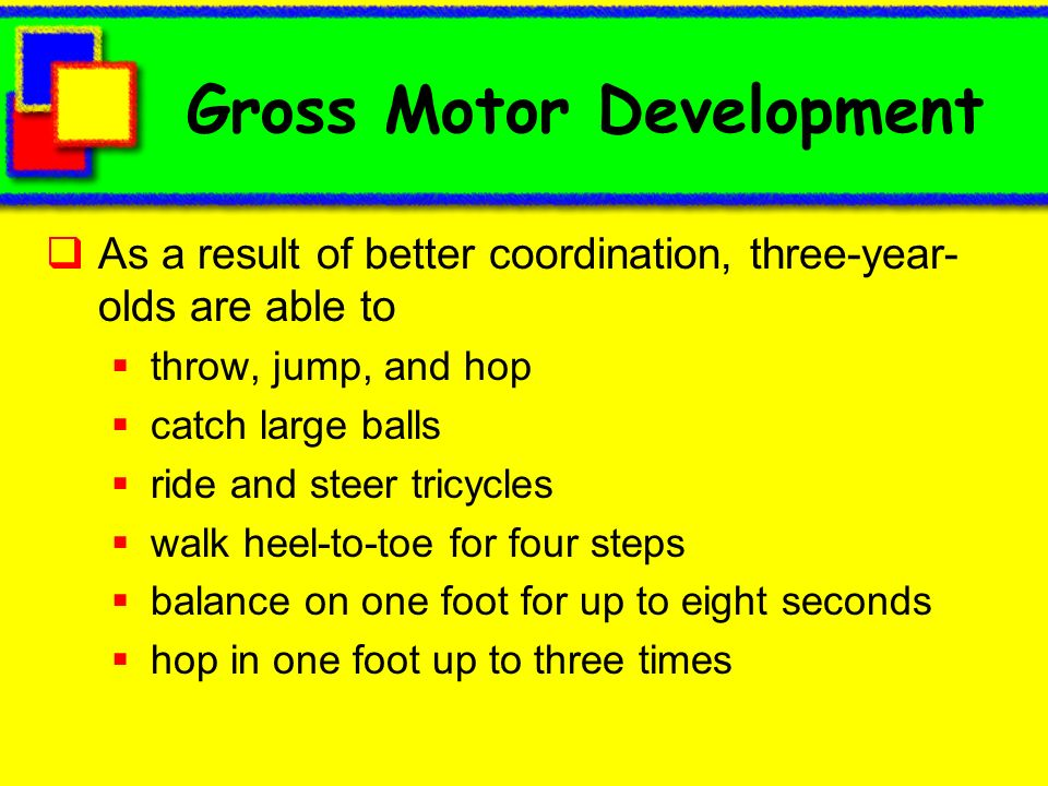 Gross Motor Development As a result of better coordination, three-year- olds are able to throw, jump, and hop catch large balls ride and steer tricycl