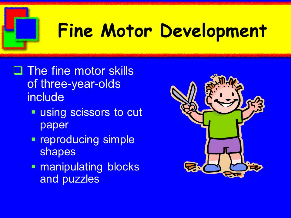 Fine Motor Development The fine motor skills of three-year-olds include using scissors to cut paper reproducing simple shapes manipulating blocks and