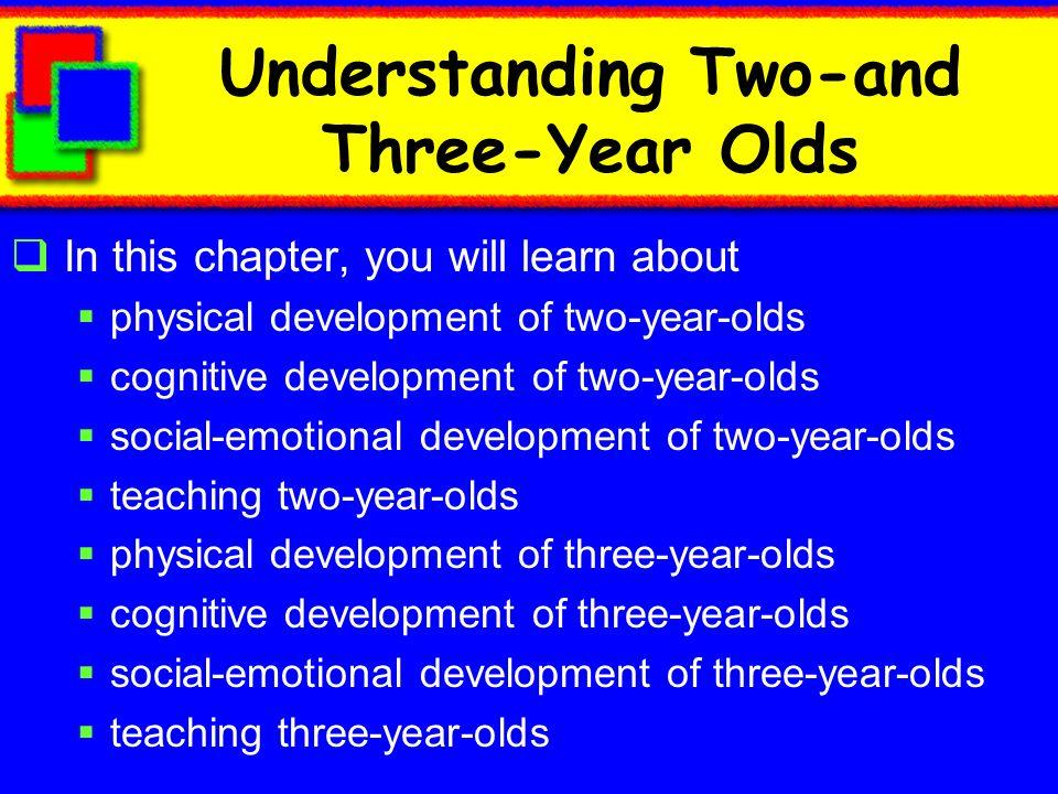 Comprendiendo Niños de Dos y Tres Años En éste capítulo usted aprenderá sobre desarrollo físico de niños de dos años de edad desarrollo cognitivo de niños de dos años de edad desarrollo socio-emocional de niños de dos años educando a los niños de dos años desarrollo físico de niños de tres años de edad desarrollo cognitivo de niños de tres años desarrollo socio-emocional de niños de tres años educando a los niños de tres años