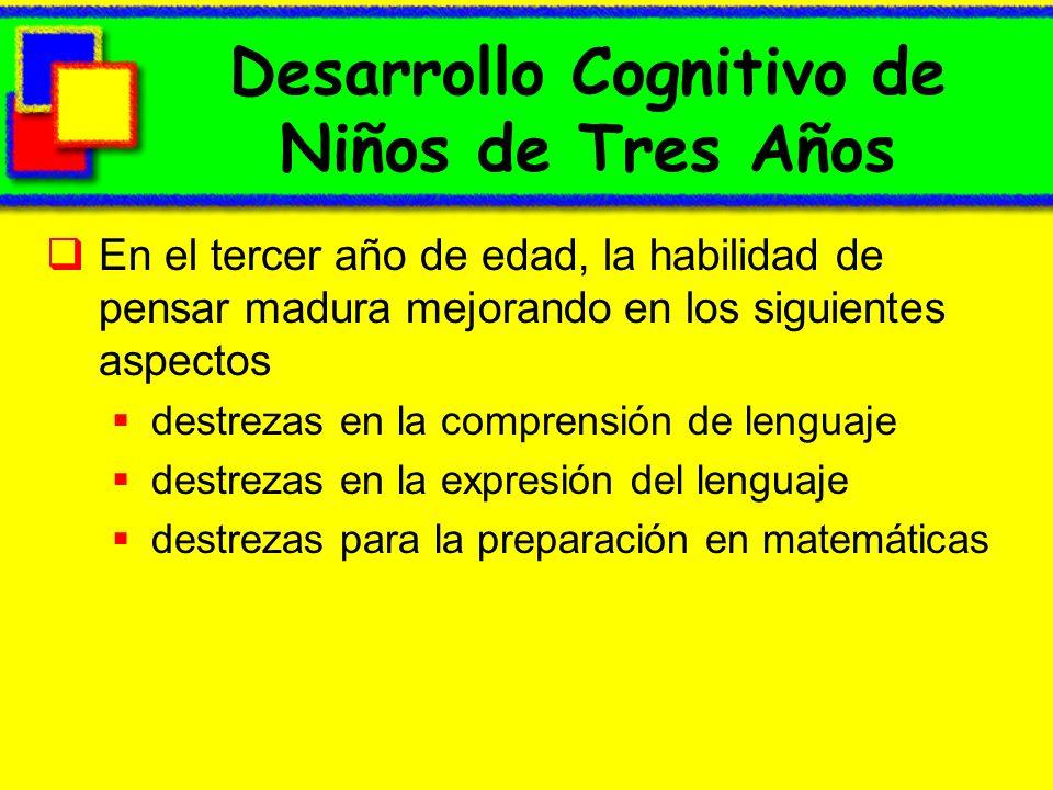 Desarrollo Cognitivo de Niños de Tres Años En el tercer año de edad, la habilidad de pensar madura mejorando en los siguientes aspectos destrezas en la comprensión de lenguaje destrezas en la expresión del lenguaje destrezas para la preparación en matemáticas