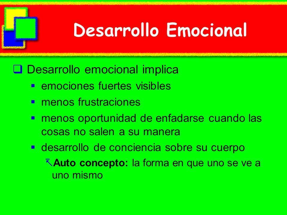 Desarrollo Emocional Desarrollo emocional implica emociones fuertes visibles menos frustraciones menos oportunidad de enfadarse cuando las cosas no salen a su manera desarrollo de conciencia sobre su cuerpo Auto concepto: la forma en que uno se ve a uno mismo