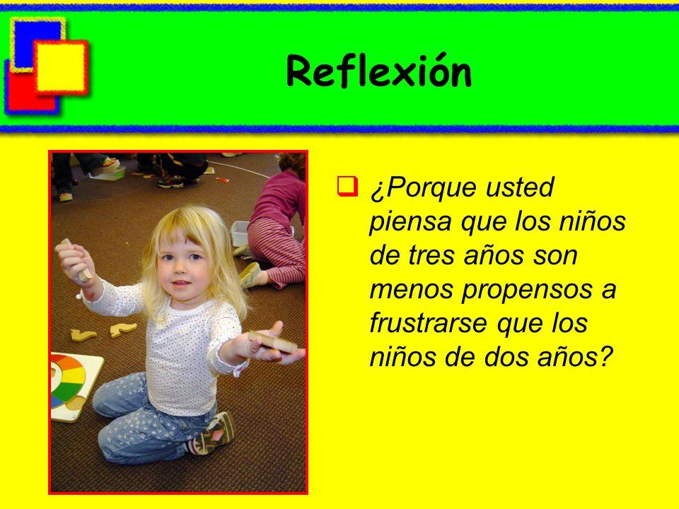 Reflexión ¿Porque usted piensa que los niños de tres años son menos propensos a frustrarse que los niños de dos años?