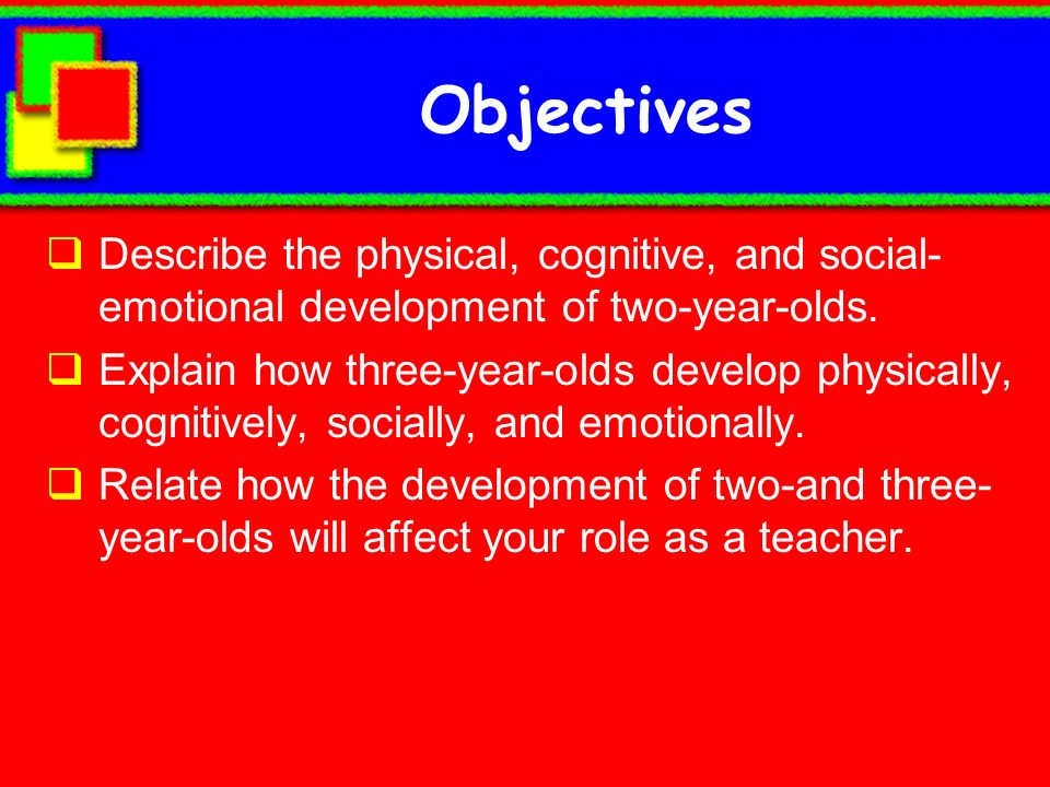 Objectives Describe the physical, cognitive, and social- emotional development of two-year-olds. Explain how three-year-olds develop physically, cogni