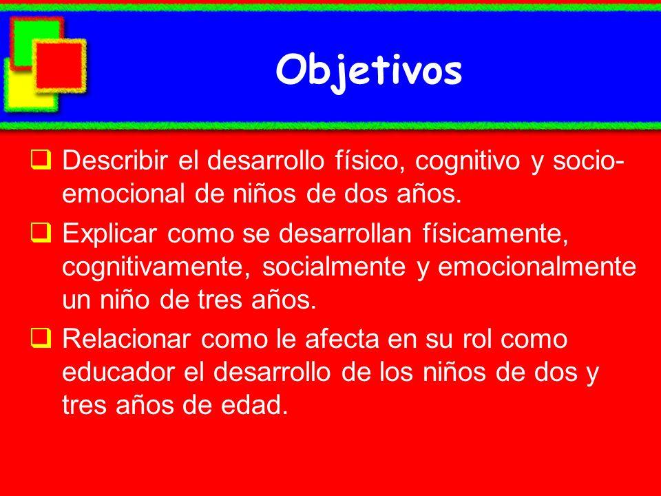 Objetivos Describir el desarrollo físico, cognitivo y socio- emocional de niños de dos años. Explicar como se desarrollan físicamente, cognitivamente,