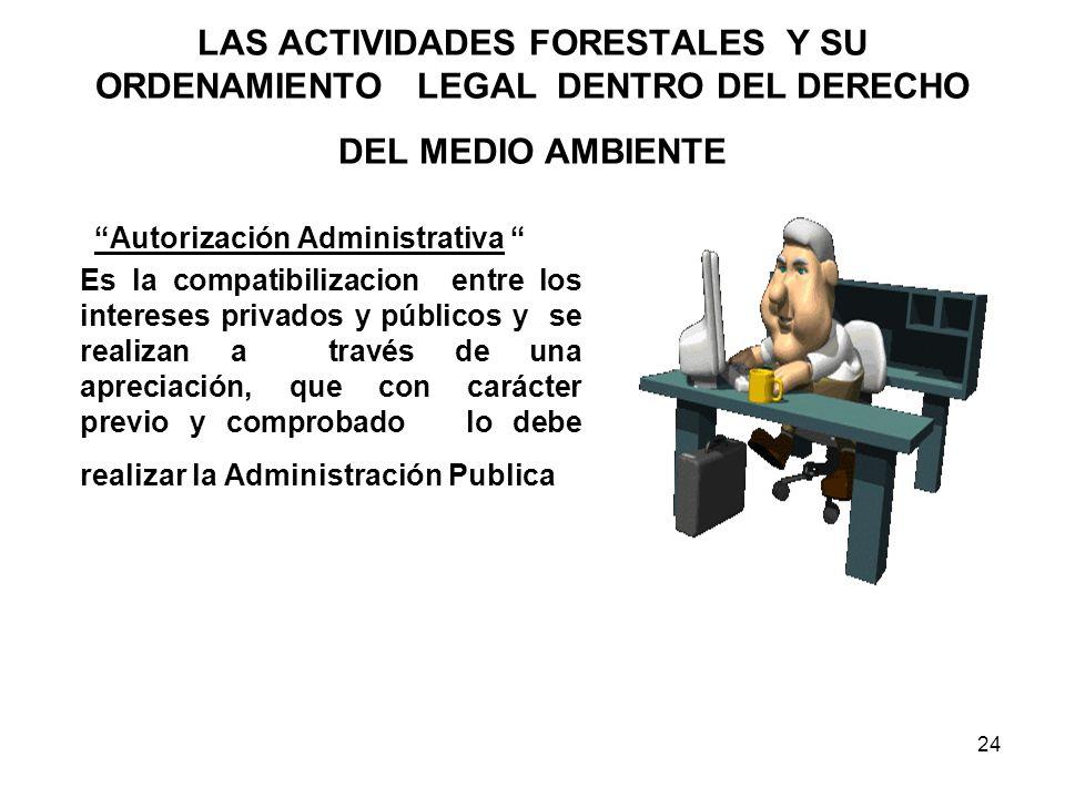 24 LAS ACTIVIDADES FORESTALES Y SU ORDENAMIENTO LEGAL DENTRO DEL DERECHO DEL MEDIO AMBIENTE Autorización Administrativa Es la compatibilizacion entre