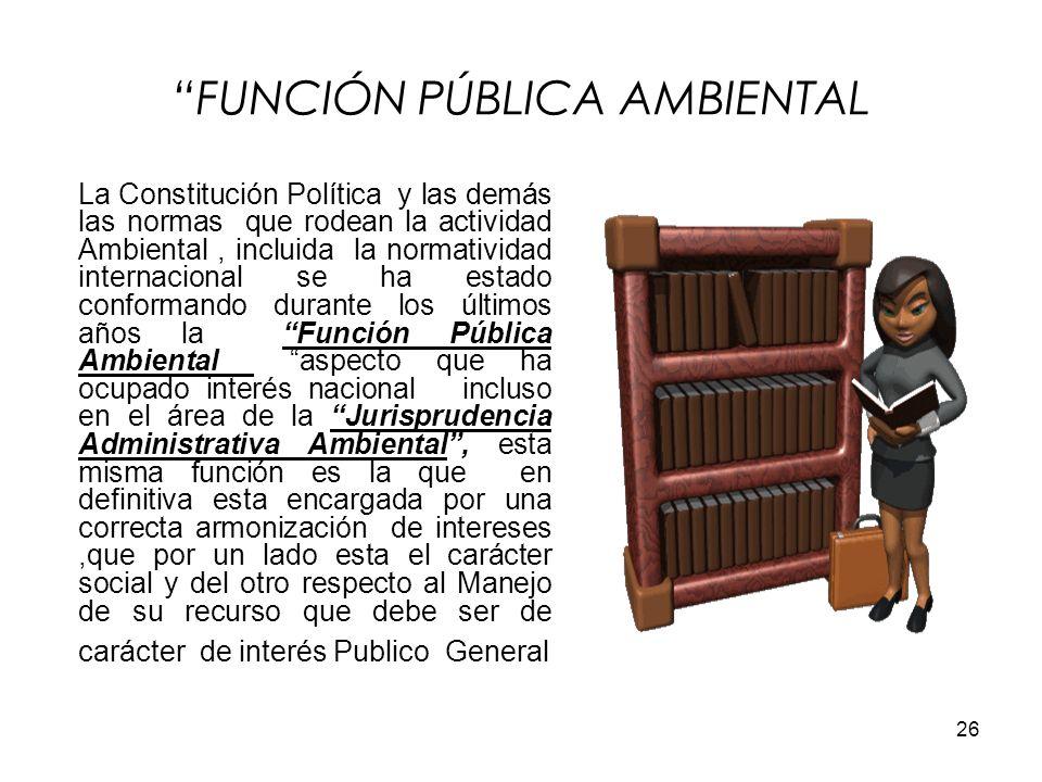 26 FUNCIÓN PÚBLICA AMBIENTAL La Constitución Política y las demás las normas que rodean la actividad Ambiental, incluida la normatividad internacional