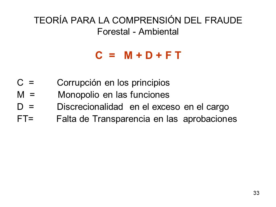 33 TEORÍA PARA LA COMPRENSIÓN DEL FRAUDE Forestal - Ambiental C = M + D + F T C = Corrupción en los principios M = Monopolio en las funciones D = Disc