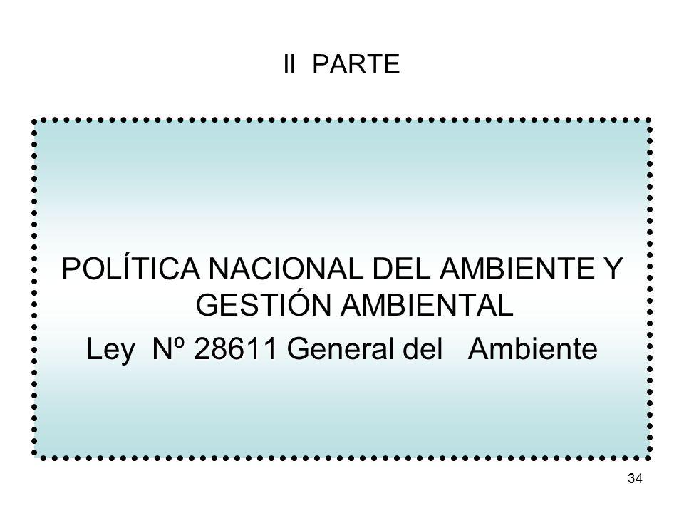 34 II PARTE POLÍTICA NACIONAL DEL AMBIENTE Y GESTIÓN AMBIENTAL Nº 28611 Ley Nº 28611 General del Ambiente