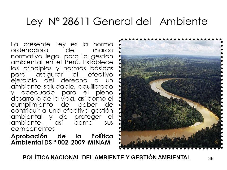 35 Nº 28611 Ley Nº 28611 General del Ambiente La presente Ley es la norma ordenadora del marco normativo legal para la gestión ambiental en el Perú. E