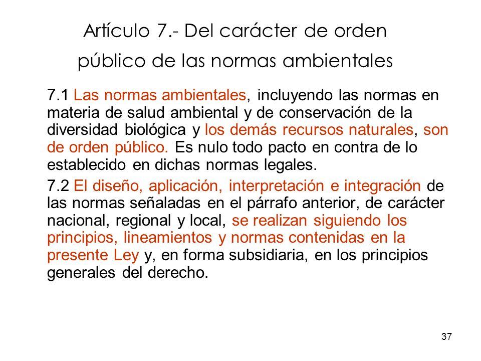 37 Artículo 7.- Del carácter de orden público de las normas ambientales 7.1 Las normas ambientales, incluyendo las normas en materia de salud ambienta
