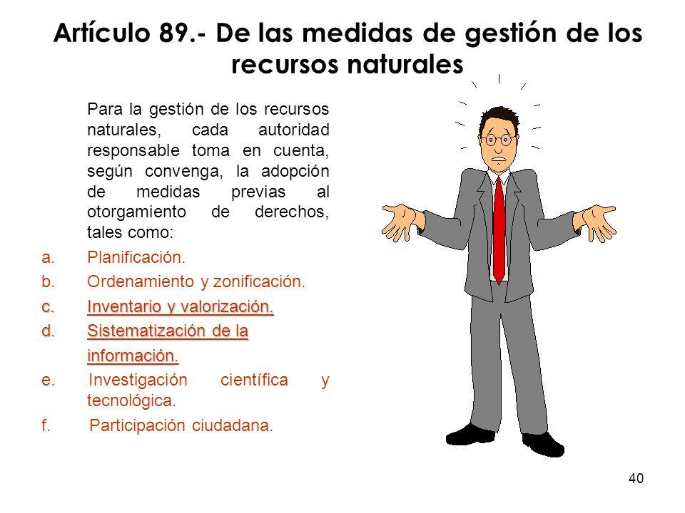 40 Artículo 89.- De las medidas de gestión de los recursos naturales Para la gestión de los recursos naturales, cada autoridad responsable toma en cue