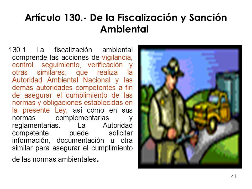 41 Artículo 130.- De la Fiscalización y Sanción Ambiental 130.1 La fiscalización ambiental comprende las acciones de vigilancia, control, seguimiento,