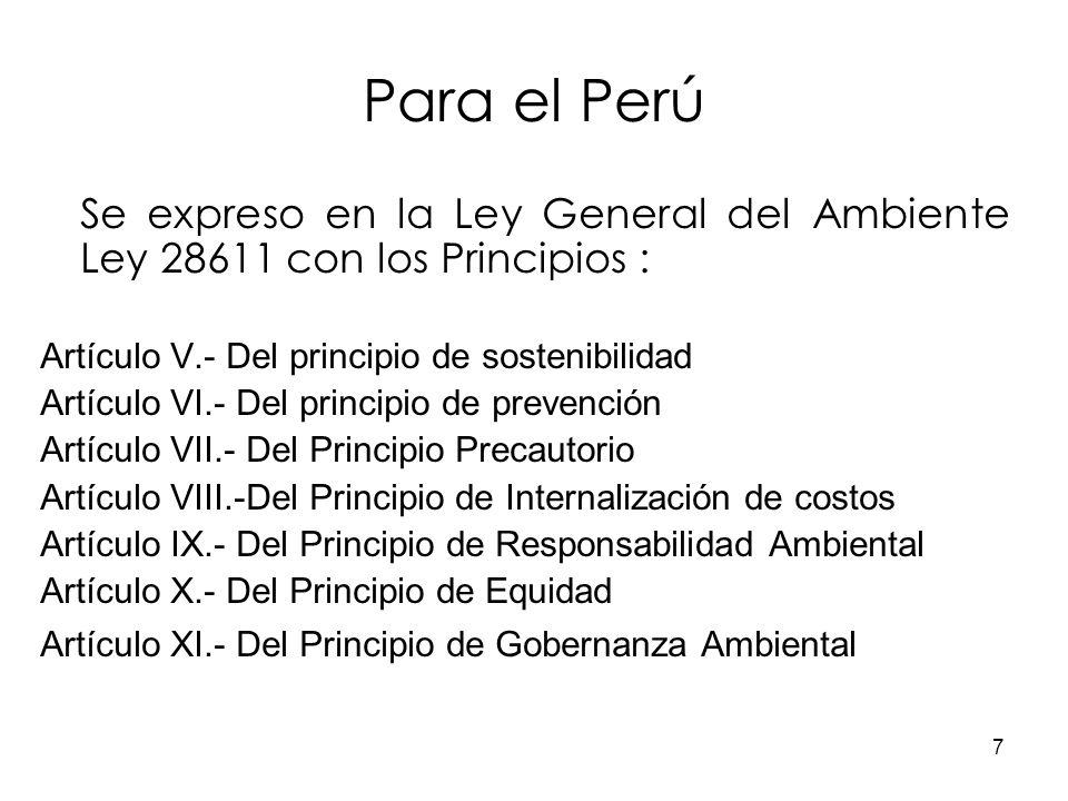 7 Para el Perú Se expreso en la Ley General del Ambiente Ley 28611 con los Principios : Artículo V.- Del principio de sostenibilidad Artículo VI.- Del