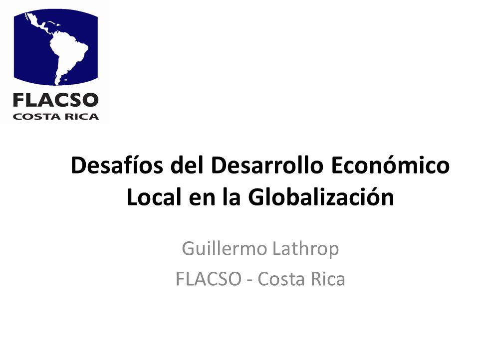 Desafíos del Desarrollo Económico Local en la Globalización Guillermo Lathrop FLACSO - Costa Rica