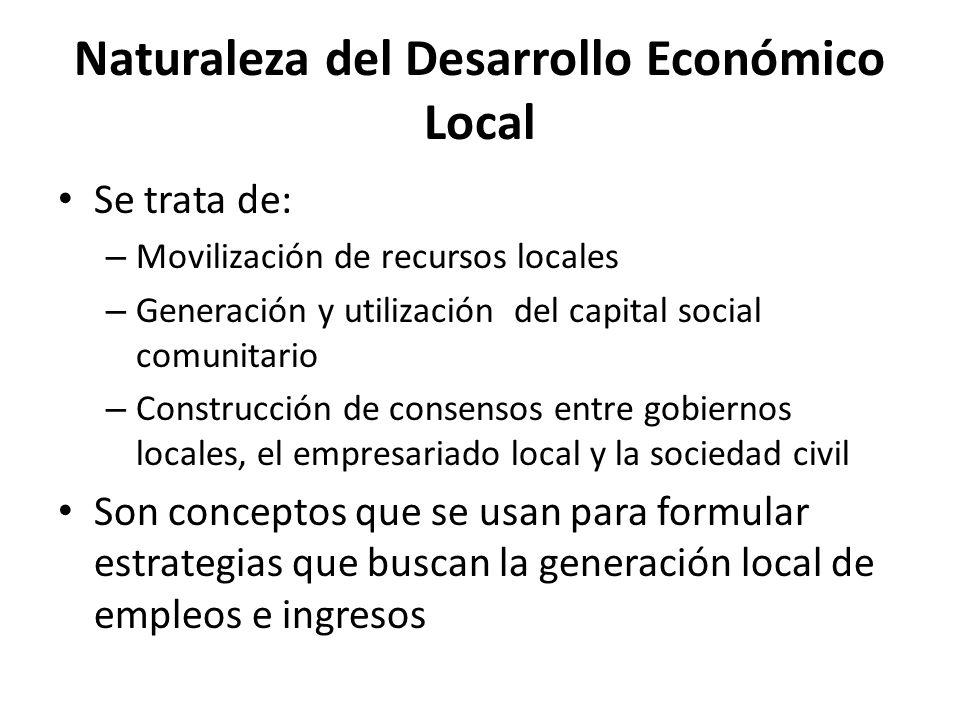 Naturaleza del Desarrollo Económico Local Se trata de: – Movilización de recursos locales – Generación y utilización del capital social comunitario –