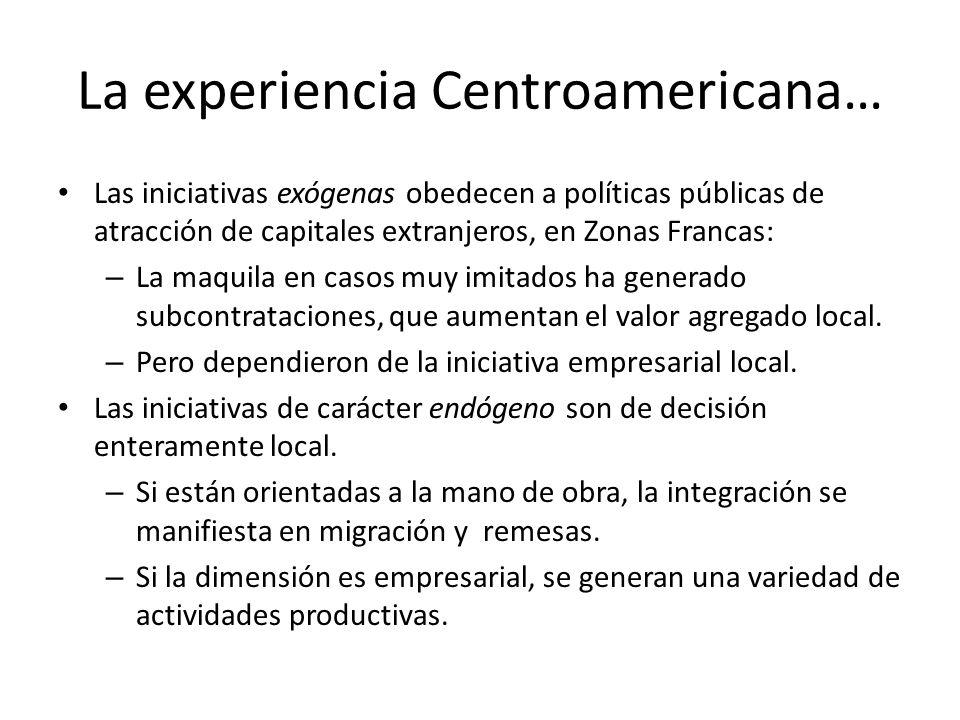La experiencia Centroamericana… Las iniciativas exógenas obedecen a políticas públicas de atracción de capitales extranjeros, en Zonas Francas: – La m