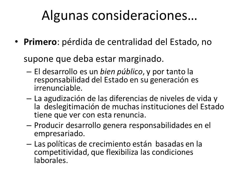 Algunas consideraciones… Primero: pérdida de centralidad del Estado, no supone que deba estar marginado. – El desarrollo es un bien público, y por tan