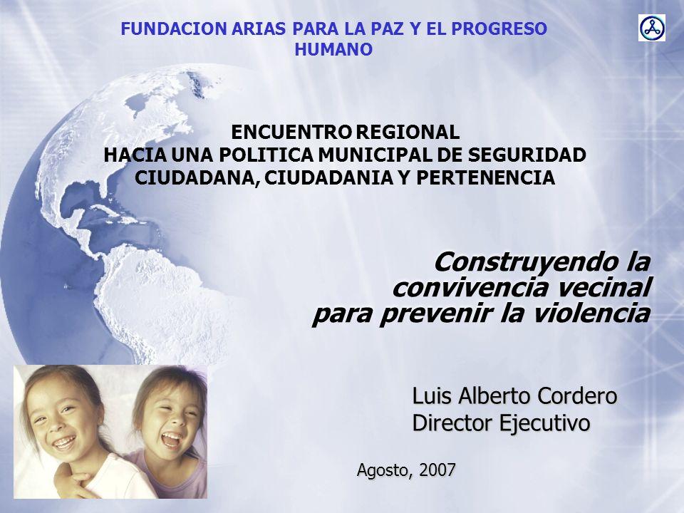 Construyendo la convivencia vecinal para prevenir la violencia Luis Alberto Cordero Director Ejecutivo FUNDACION ARIAS PARA LA PAZ Y EL PROGRESO HUMAN