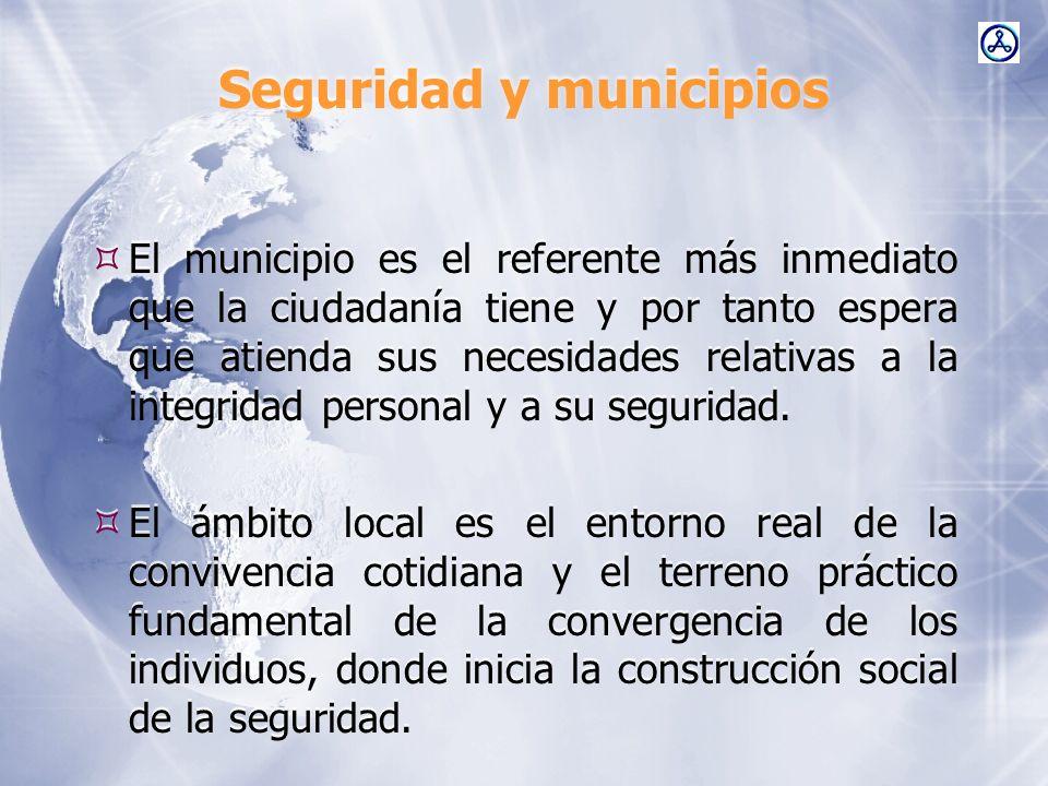 Seguridad y municipios El municipio es el referente más inmediato que la ciudadanía tiene y por tanto espera que atienda sus necesidades relativas a l