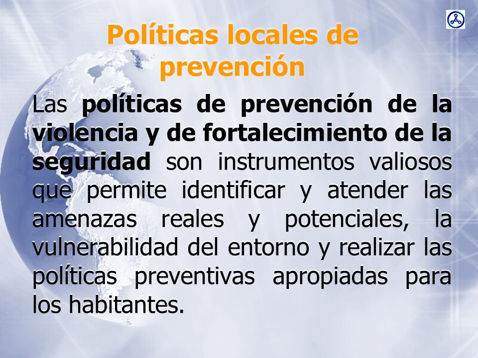 Políticas locales de prevención Las políticas de prevención de la violencia y de fortalecimiento de la seguridad son instrumentos valiosos que permite