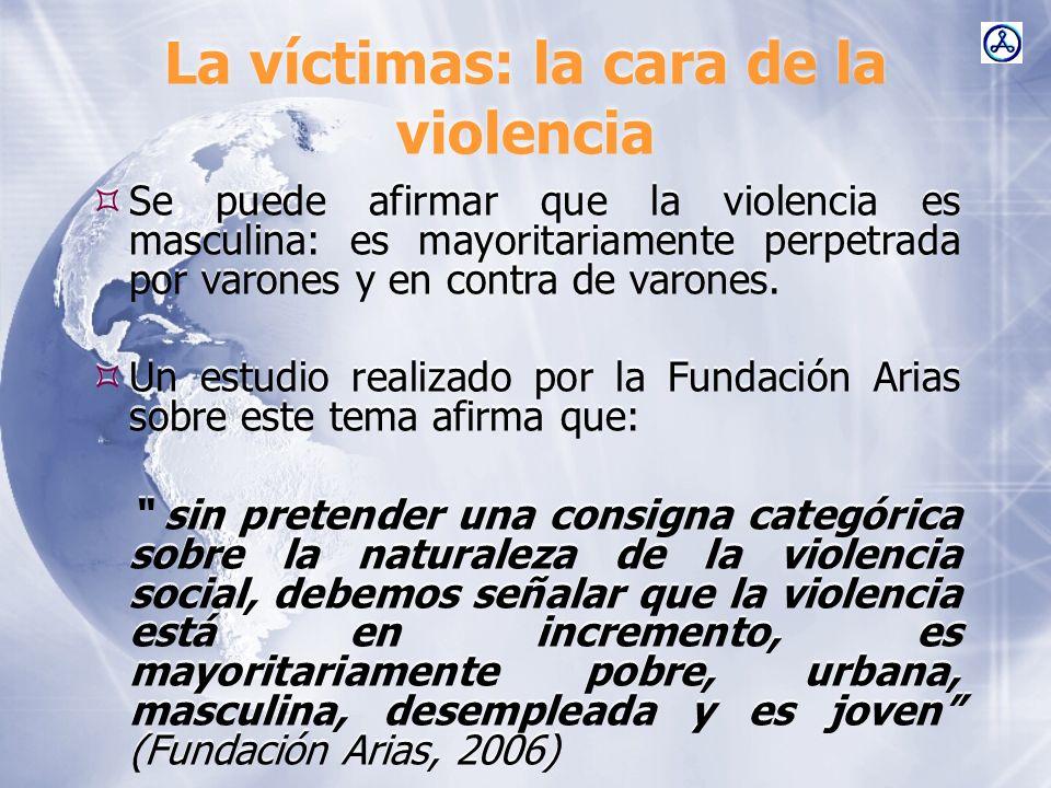 La víctimas: la cara de la violencia Se puede afirmar que la violencia es masculina: es mayoritariamente perpetrada por varones y en contra de varones