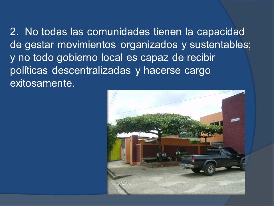 2. No todas las comunidades tienen la capacidad de gestar movimientos organizados y sustentables; y no todo gobierno local es capaz de recibir polític