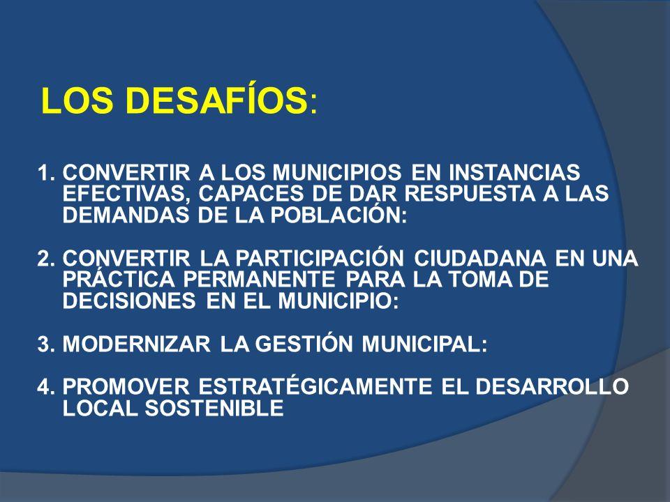LOS DESAFÍOS: 1.CONVERTIR A LOS MUNICIPIOS EN INSTANCIAS EFECTIVAS, CAPACES DE DAR RESPUESTA A LAS DEMANDAS DE LA POBLACIÓN: 2.CONVERTIR LA PARTICIPAC