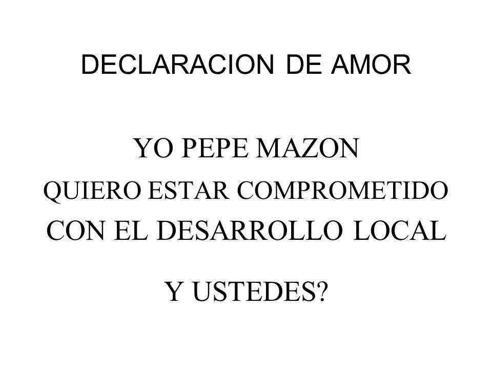 DECLARACION DE AMOR YO PEPE MAZON QUIERO ESTAR COMPROMETIDO CON EL DESARROLLO LOCAL Y USTEDES?