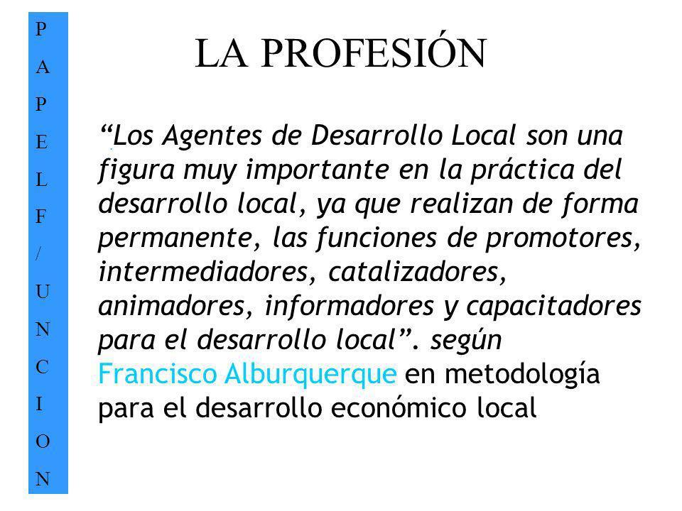 LA PROFESIÓN PAPELF/UNCIONPAPELF/UNCION. Los Agentes de Desarrollo Local son una figura muy importante en la práctica del desarrollo local, ya que rea