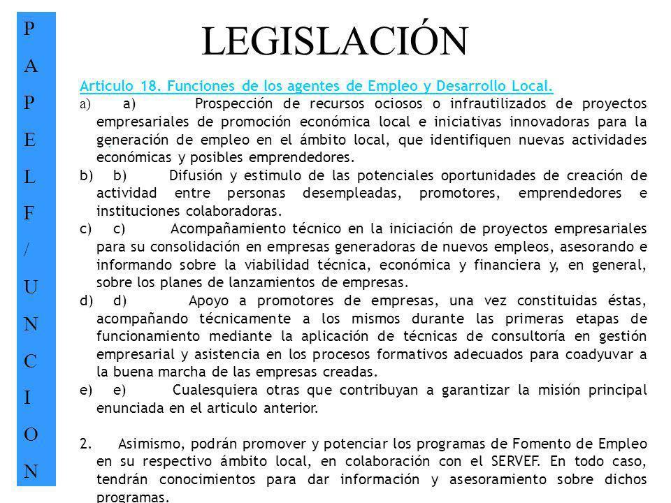LEGISLACIÓN PAPELF/UNCIONPAPELF/UNCION. Articulo 18. Funciones de los agentes de Empleo y Desarrollo Local. a) a) Prospección de recursos ociosos o in