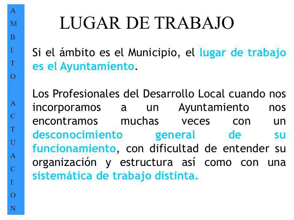 LUGAR DE TRABAJO AMBITOACTUACIONAMBITOACTUACION. Si el ámbito es el Municipio, el lugar de trabajo es el Ayuntamiento. Los Profesionales del Desarroll
